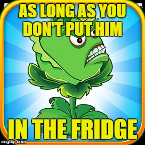 AS LONG AS YOU DON'T PUT HIM IN THE FRIDGE | made w/ Imgflip meme maker