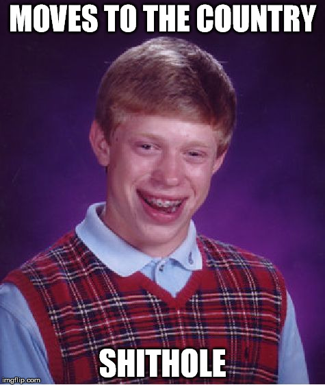 Bad Luck Brian Meme | MOVES TO THE COUNTRY SHITHOLE | image tagged in memes,bad luck brian | made w/ Imgflip meme maker