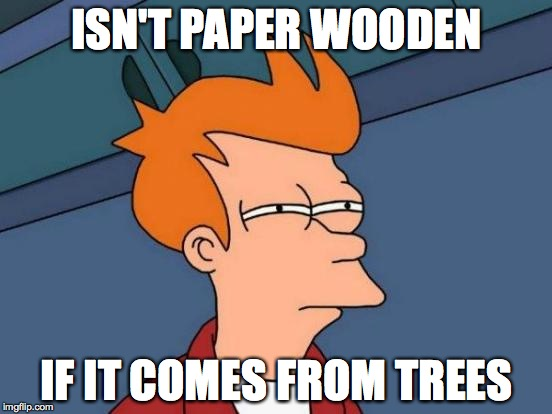 Futurama Fry Meme | ISN'T PAPER WOODEN IF IT COMES FROM TREES | image tagged in memes,futurama fry | made w/ Imgflip meme maker