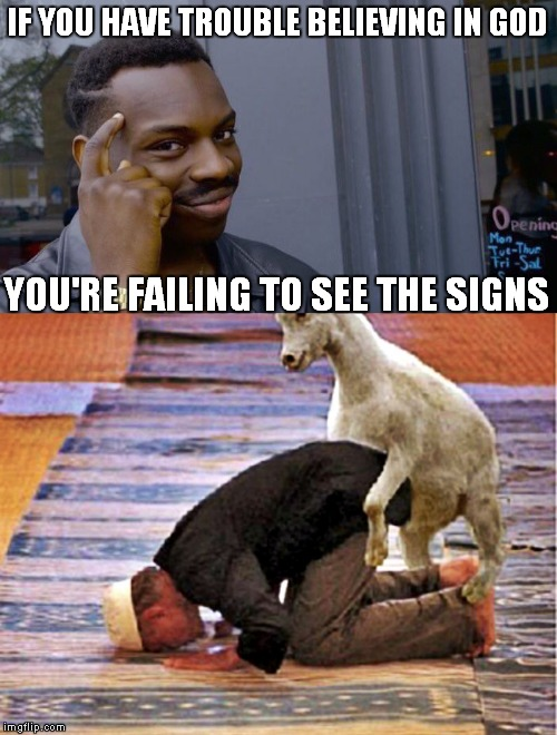 You know the man upstairs has a sense of humor... | IF YOU HAVE TROUBLE BELIEVING IN GOD YOU'RE FAILING TO SEE THE SIGNS | image tagged in roll safe think about it,god,goat,warning sign | made w/ Imgflip meme maker