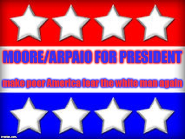 MOORE/ARPAIO FOR PRESIDENT make poor America fear the white man again | made w/ Imgflip meme maker