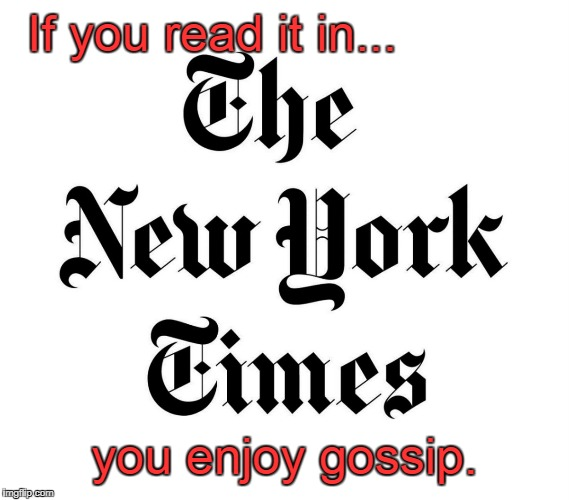 NYT writes gossip  | If you read it in... you enjoy gossip. | image tagged in nyt logo,gossip,lies | made w/ Imgflip meme maker