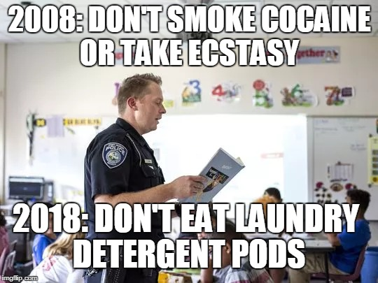 Who remembers D.A.R.E (drug abuse resistance education)?  | 2008: DON'T SMOKE COCAINE OR TAKE ECSTASY 2018: DON'T EAT LAUNDRY DETERGENT PODS | image tagged in drug abuse,cocaine,tide pod,tide pod challenge,2018,memes | made w/ Imgflip meme maker