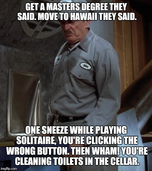 GET A MASTERS DEGREE THEY SAID. MOVE TO HAWAII THEY SAID. ONE SNEEZE WHILE PLAYING SOLITAIRE, YOU'RE CLICKING THE WRONG BUTTON. THEN WHAM! Y | made w/ Imgflip meme maker