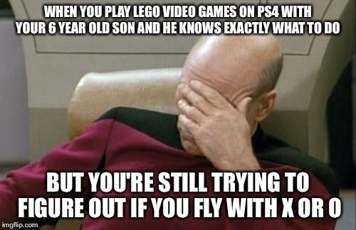 Captain Picard Facepalm Meme | WHEN YOU PLAY LEGO VIDEO GAMES ON PS4 WITH YOUR 6 YEAR OLD SON AND HE KNOWS EXACTLY WHAT TO DO BUT YOU'RE STILL TRYING TO FIGURE OUT IF YOU  | image tagged in memes,captain picard facepalm | made w/ Imgflip meme maker