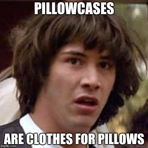 Pillows wear clothes too! | PILLOWCASES ARE CLOTHES FOR PILLOWS | image tagged in memes,conspiracy keanu,pillow | made w/ Imgflip meme maker