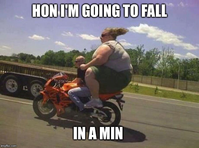 HON I'M GOING TO FALL IN A MIN | image tagged in street bike fat chick | made w/ Imgflip meme maker