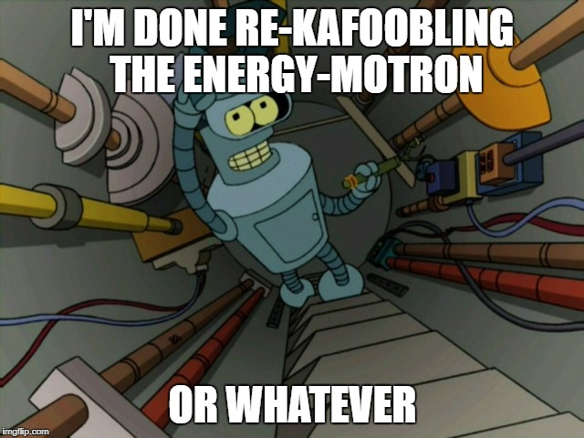 I'M DONE RE-KAFOOBLING THE ENERGY-MOTRON OR WHATEVER | image tagged in futurama | made w/ Imgflip meme maker