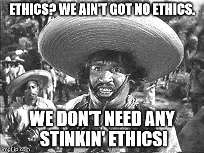 Gold Hat - No badges | ETHICS? WE AIN'T GOT NO ETHICS. WE DON'T NEED ANY STINKIN' ETHICS! | image tagged in gold hat - no badges | made w/ Imgflip meme maker