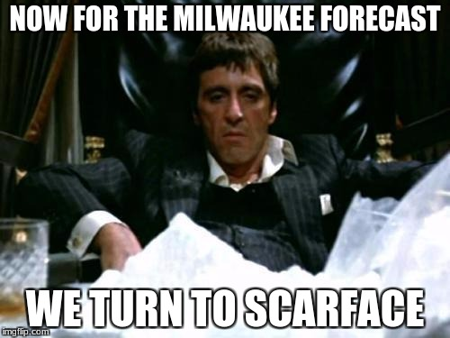 Say hello to my little forecast!  | NOW FOR THE MILWAUKEE FORECAST WE TURN TO SCARFACE | image tagged in scarface cocaine,memes,funny | made w/ Imgflip meme maker