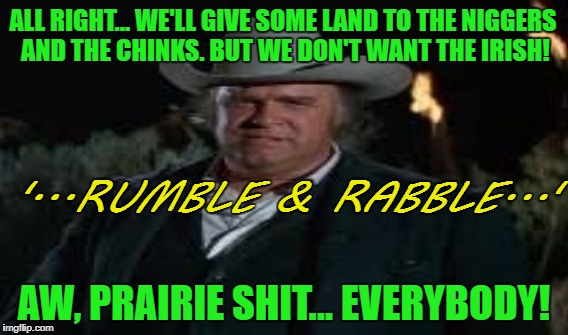 ALL RIGHT... WE'LL GIVE SOME LAND TO THE NI**ERS AND THE CHINKS. BUT WE DON'T WANT THE IRISH! AW, PRAIRIE SHIT... EVERYBODY! '...RUMBLE & RA | made w/ Imgflip meme maker