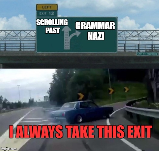 I try and try to go straight! | SCROLLING PAST GRAMMAR NAZI I ALWAYS TAKE THIS EXIT | image tagged in exit 12 highway meme,grammar nazi,comments,reply,keep scrolling | made w/ Imgflip meme maker
