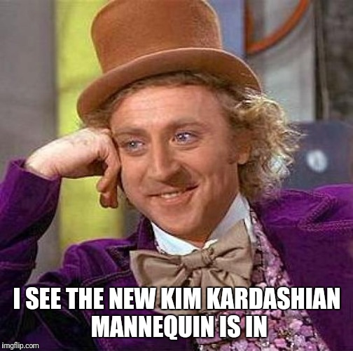 Creepy Condescending Wonka Meme | I SEE THE NEW KIM KARDASHIAN MANNEQUIN IS IN | image tagged in memes,creepy condescending wonka | made w/ Imgflip meme maker