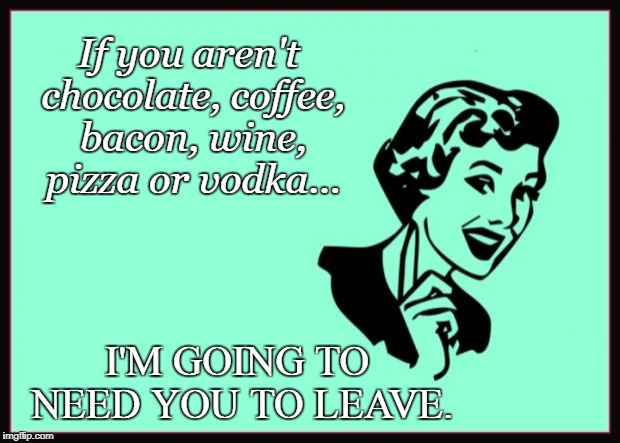 Ecard  | If you aren't chocolate, coffee, bacon, wine, pizza or vodka... I'M GOING TO NEED YOU TO LEAVE. | image tagged in ecard | made w/ Imgflip meme maker