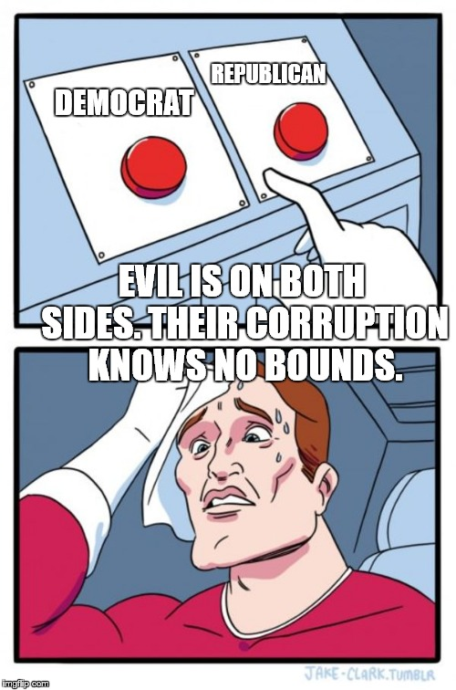 Two Buttons Meme | DEMOCRAT REPUBLICAN EVIL IS ON BOTH SIDES. THEIR CORRUPTION KNOWS NO BOUNDS. | image tagged in memes,two buttons | made w/ Imgflip meme maker