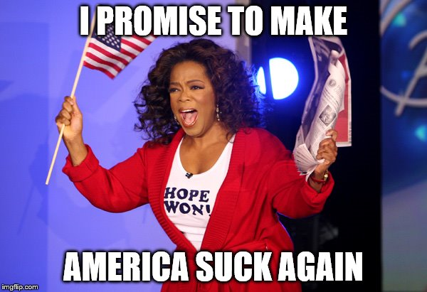 I PROMISE TO MAKE AMERICA SUCK AGAIN | image tagged in oprah for president | made w/ Imgflip meme maker