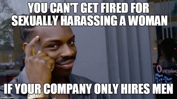 Roll Safe Think About It Meme | YOU CAN'T GET FIRED FOR SEXUALLY HARASSING A WOMAN IF YOUR COMPANY ONLY HIRES MEN | image tagged in memes,roll safe think about it | made w/ Imgflip meme maker