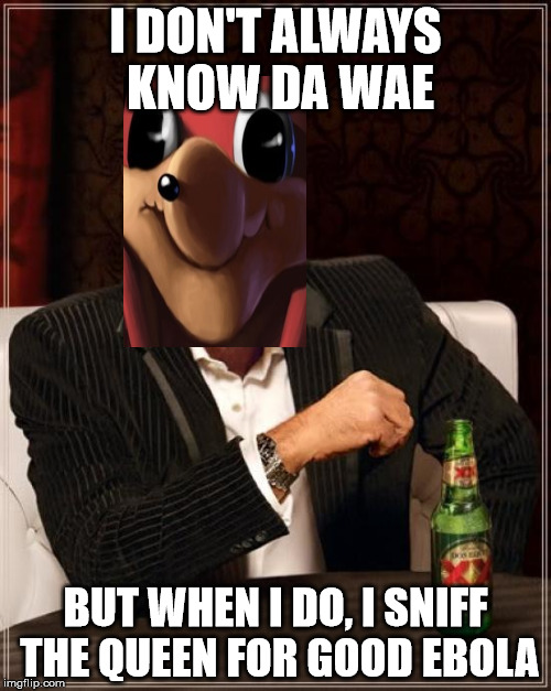 The Most Interesting Man In The World Meme | I DON'T ALWAYS KNOW DA WAE BUT WHEN I DO, I SNIFF THE QUEEN FOR GOOD EBOLA | image tagged in memes,the most interesting man in the world,funny meme,ugandan knuckles | made w/ Imgflip meme maker