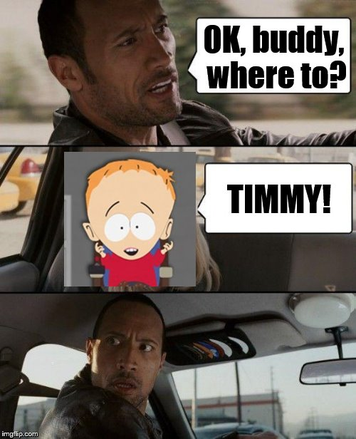 The Rock Driving Meme | OK, buddy, where to? TIMMY! | image tagged in memes,the rock driving,south park | made w/ Imgflip meme maker