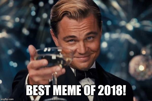 Leonardo Dicaprio Cheers Meme | BEST MEME OF 2018! | image tagged in memes,leonardo dicaprio cheers | made w/ Imgflip meme maker