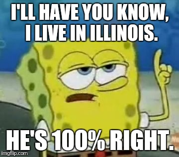 I'LL HAVE YOU KNOW, I LIVE IN ILLINOIS. HE'S 100% RIGHT. | made w/ Imgflip meme maker