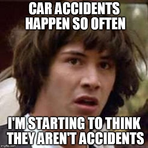 Conspiracy Keanu Meme | CAR ACCIDENTS HAPPEN SO OFTEN I'M STARTING TO THINK THEY AREN'T ACCIDENTS | image tagged in memes,conspiracy keanu | made w/ Imgflip meme maker