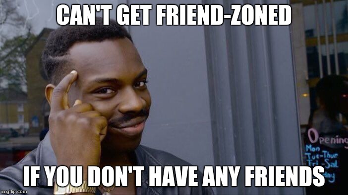 Roll Safe Think About It Meme | CAN'T GET FRIEND-ZONED IF YOU DON'T HAVE ANY FRIENDS | image tagged in memes,roll safe think about it | made w/ Imgflip meme maker