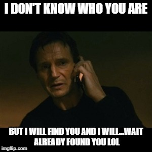Liam Neeson Taken Meme | I DON'T KNOW WHO YOU ARE BUT I WILL FIND YOU AND I WILL...WAIT ALREADY FOUND YOU LOL | image tagged in memes,liam neeson taken | made w/ Imgflip meme maker
