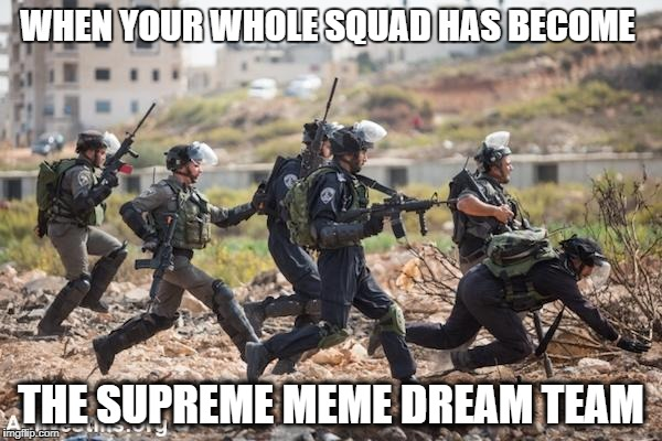Le Dream Team | WHEN YOUR WHOLE SQUAD HAS BECOME THE SUPREME MEME DREAM TEAM | image tagged in soldiers running,roasted,savage,squad,dream | made w/ Imgflip meme maker