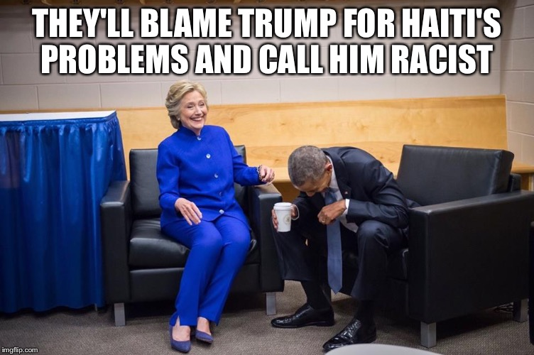 Hillary Obama Laugh | THEY'LL BLAME TRUMP FOR HAITI'S PROBLEMS AND CALL HIM RACIST | image tagged in hillary obama laugh | made w/ Imgflip meme maker