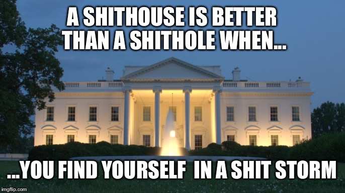 Shithole - shithouse - shit storm | A SHITHOUSE IS BETTER THAN A SHITHOLE WHEN... ...YOU FIND YOURSELF  IN A SHIT STORM | image tagged in white house,shithole | made w/ Imgflip meme maker