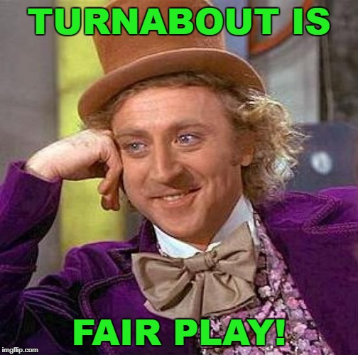 Creepy Condescending Wonka Meme | TURNABOUT IS FAIR PLAY! | image tagged in memes,creepy condescending wonka | made w/ Imgflip meme maker