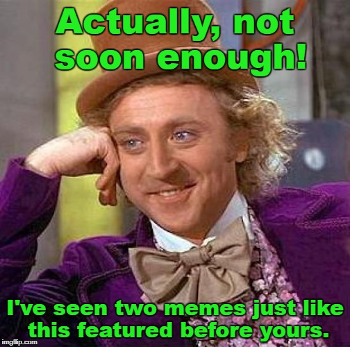 Creepy Condescending Wonka Meme | Actually, not soon enough! I've seen two memes just like this featured before yours. | image tagged in memes,creepy condescending wonka | made w/ Imgflip meme maker