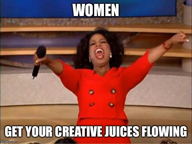 Oprah You Get A Meme | WOMEN GET YOUR CREATIVE JUICES FLOWING | image tagged in memes,oprah you get a | made w/ Imgflip meme maker