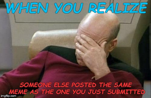 Captain Picard Facepalm Meme | WHEN YOU REALIZE SOMEONE ELSE POSTED THE SAME MEME AS THE ONE YOU JUST SUBMITTED | image tagged in memes,captain picard facepalm | made w/ Imgflip meme maker