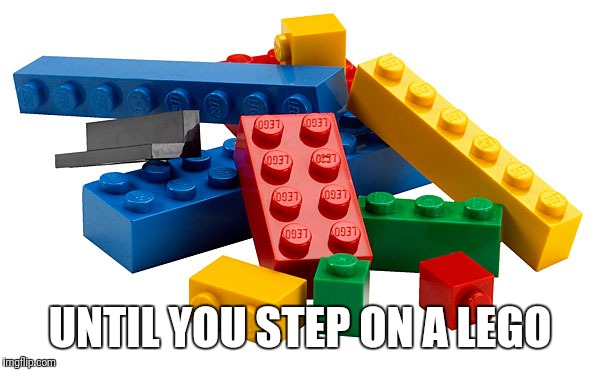 UNTIL YOU STEP ON A LEGO | made w/ Imgflip meme maker