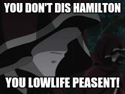 YOU DON'T DIS HAMILTON YOU LOWLIFE PEASENT! | made w/ Imgflip meme maker