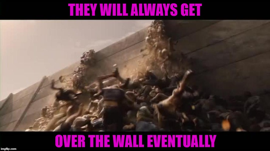 THEY WILL ALWAYS GET OVER THE WALL EVENTUALLY | made w/ Imgflip meme maker