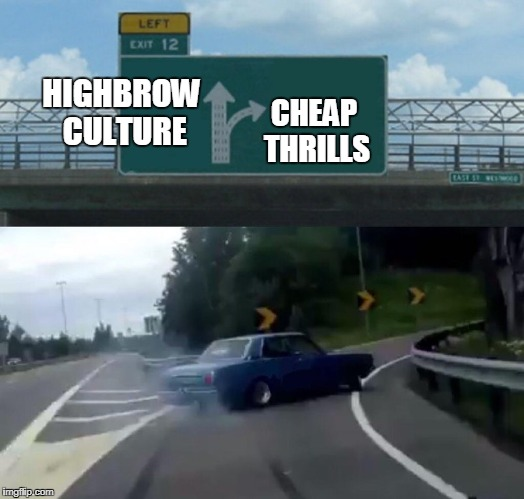 Left Exit 12 Off Ramp Meme | HIGHBROW CULTURE CHEAP THRILLS | image tagged in exit 12 highway meme,culture,pop culture | made w/ Imgflip meme maker