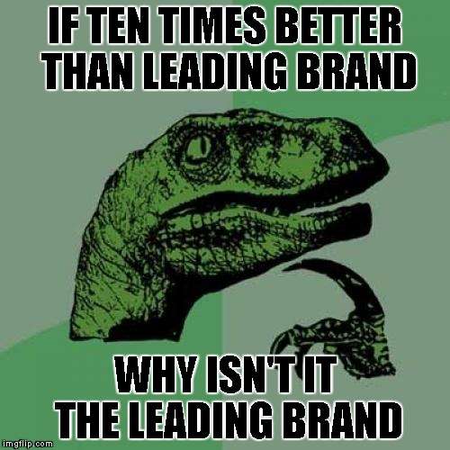 Philosoraptor Meme | IF TEN TIMES BETTER THAN LEADING BRAND WHY ISN'T IT THE LEADING BRAND | image tagged in memes,philosoraptor | made w/ Imgflip meme maker