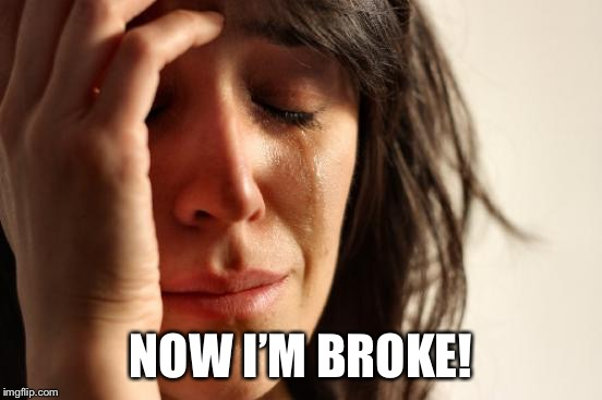 First World Problems Meme | NOW I'M BROKE! | image tagged in memes,first world problems | made w/ Imgflip meme maker