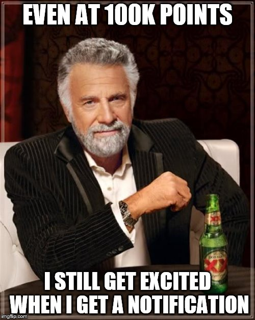The Most Interesting Man In The World Meme | EVEN AT 100K POINTS I STILL GET EXCITED WHEN I GET A NOTIFICATION | image tagged in memes,the most interesting man in the world | made w/ Imgflip meme maker