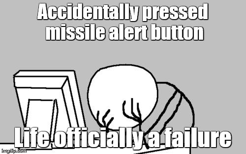 Computer Guy Facepalm | Accidentally pressed missile alert button Life officially a failure | image tagged in memes,computer guy facepalm | made w/ Imgflip meme maker