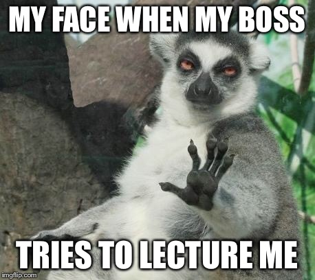 Calm down! | MY FACE WHEN MY BOSS TRIES TO LECTURE ME | image tagged in calm down | made w/ Imgflip meme maker