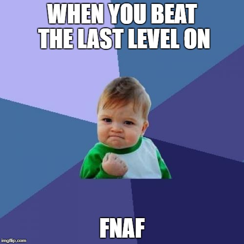 Success Kid Meme | WHEN YOU BEAT THE LAST LEVEL ON FNAF | image tagged in memes,success kid | made w/ Imgflip meme maker