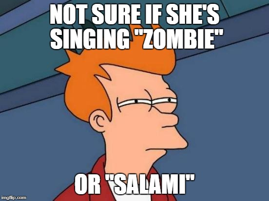 "Futurama Fry Meme | NOT SURE IF SHE'S SINGING ""ZOMBIE"" OR ""SALAMI"" 