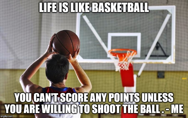 Shoot The Ball |  LIFE IS LIKE BASKETBALL; YOU CAN'T SCORE ANY POINTS UNLESS YOU ARE WILLING TO SHOOT THE BALL . - ME | image tagged in life,basketball,points,self help,score,winning | made w/ Imgflip meme maker