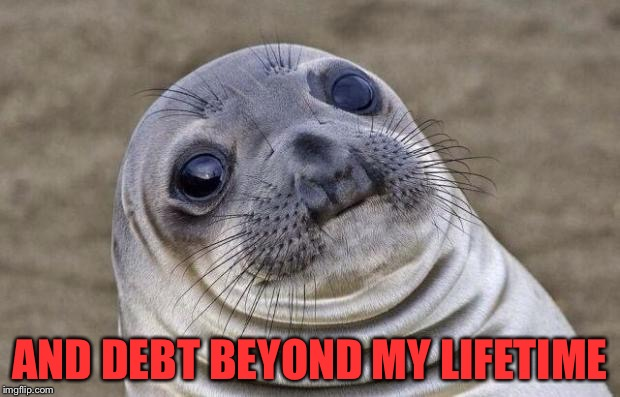 Awkward Moment Sealion Meme | AND DEBT BEYOND MY LIFETIME | image tagged in memes,awkward moment sealion | made w/ Imgflip meme maker
