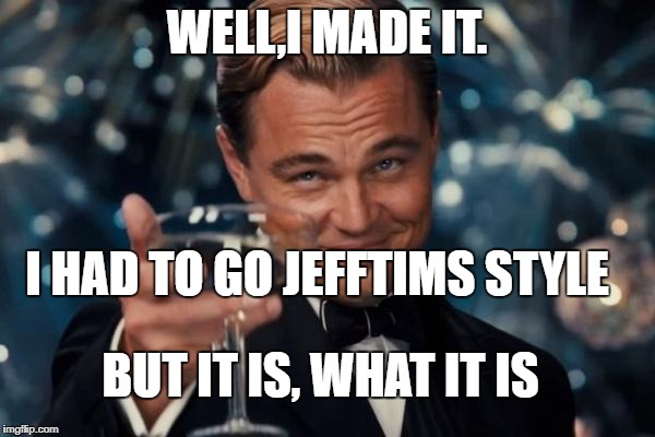 Leonardo Dicaprio Cheers Meme | WELL,I MADE IT. I HAD TO GO JEFFTIMS STYLE BUT IT IS, WHAT IT IS | image tagged in memes,leonardo dicaprio cheers | made w/ Imgflip meme maker