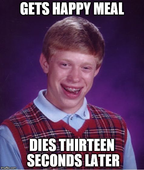 Bad Luck Brian Meme | GETS HAPPY MEAL DIES THIRTEEN SECONDS LATER | image tagged in memes,bad luck brian | made w/ Imgflip meme maker